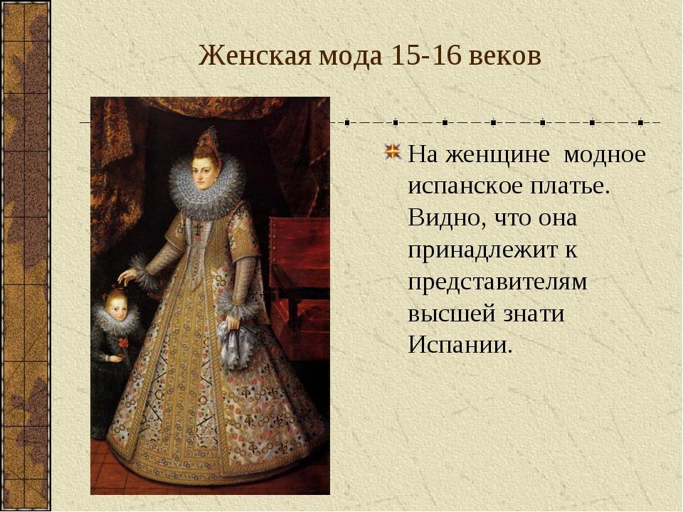 Женская мода 15-16 веков На женщине модное испанское платье. Видно, что она п...