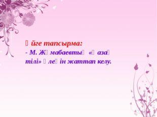 Үйге тапсырма: - М. Жұмабаевтың «Қазақ тілі» өлеңін жаттап келу.