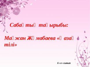Сабақтың тақырыбы: Мағжан Жұмабаева «Қазақ тілі» 6 «г» сынып