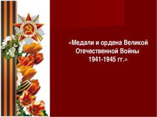 «Медали и ордена Великой Отечественной Войны 1941-1945 гг.»