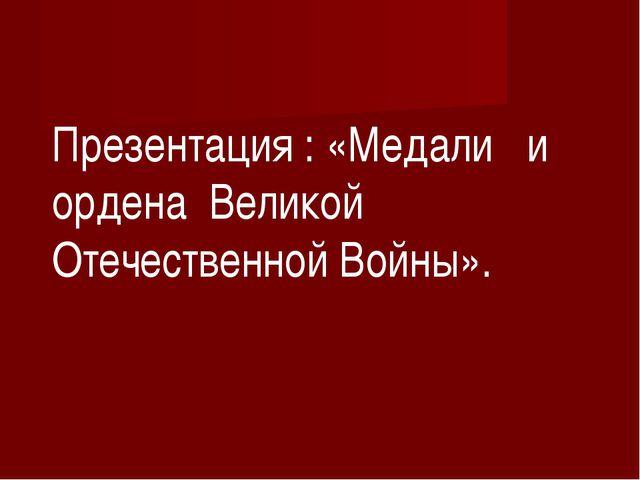 Презентация : «Медали и ордена Великой Отечественной Войны».