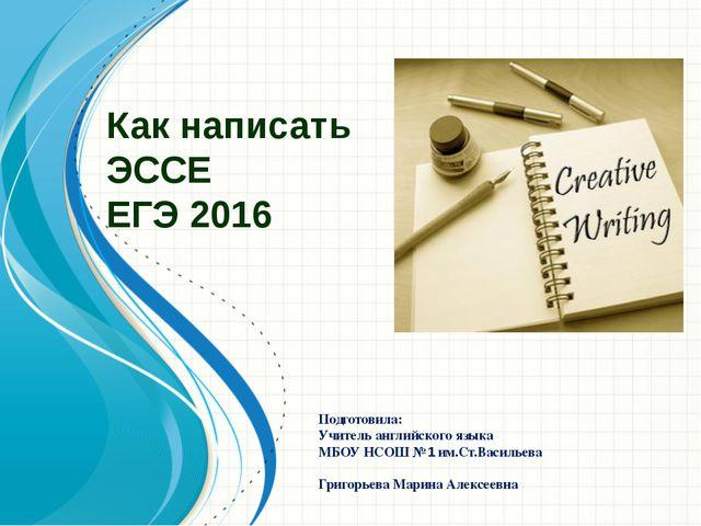 Как написать ЭССЕ ЕГЭ 2016 Подготовила: Учитель английского языка МБОУ НСОШ №...