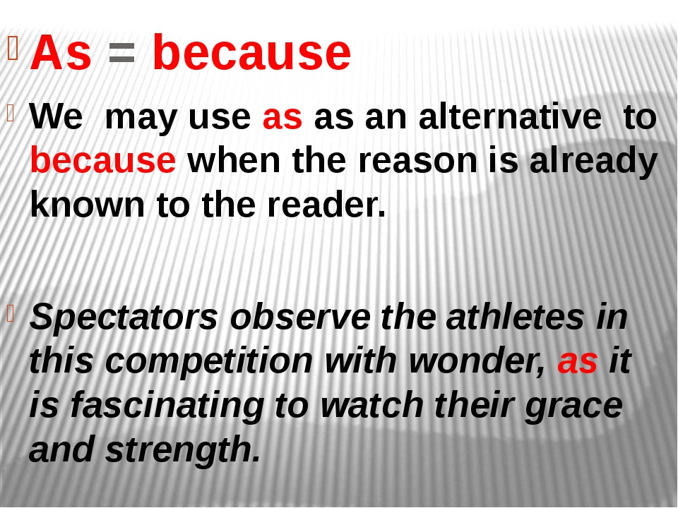 As = because We may use as as an alternative to because when the reason is al...