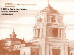 В 1893 г. была построена новая каменная колокольня