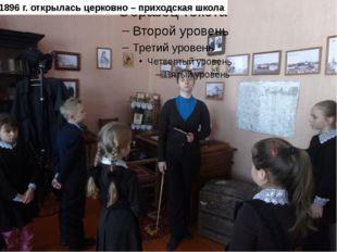 В 1896 г. открылась церковно – приходская школа