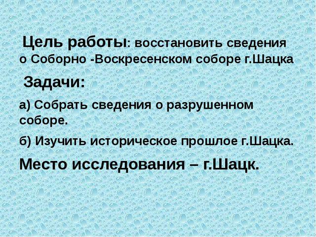 Цель работы: восстановить сведения о Соборно -Воскресенском соборе г.Шацка З...