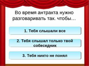 Во время антракта нужно разговаривать так. чтобы… 1. Тебя слышали все 2. Тебя