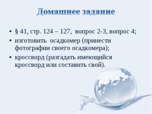 § 41, стр. 124 – 127, вопрос 2-3, вопрос 4; изготовить осадкомер (принести фо