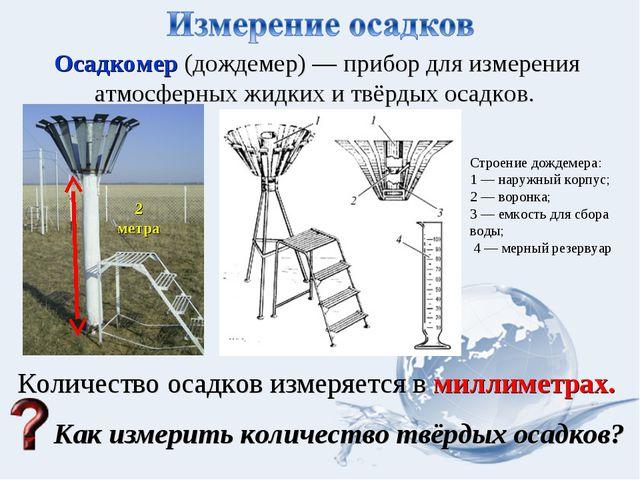 Осадкомер (дождемер) — прибор для измерения атмосферныхжидких и твёрдых осад...