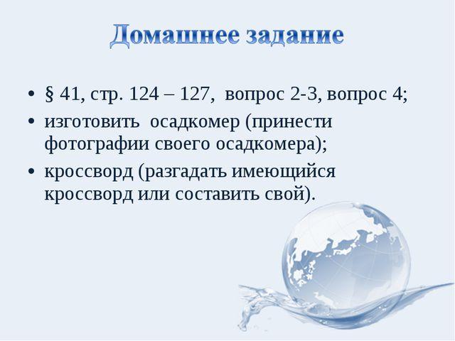 § 41, стр. 124 – 127, вопрос 2-3, вопрос 4; изготовить осадкомер (принести фо...