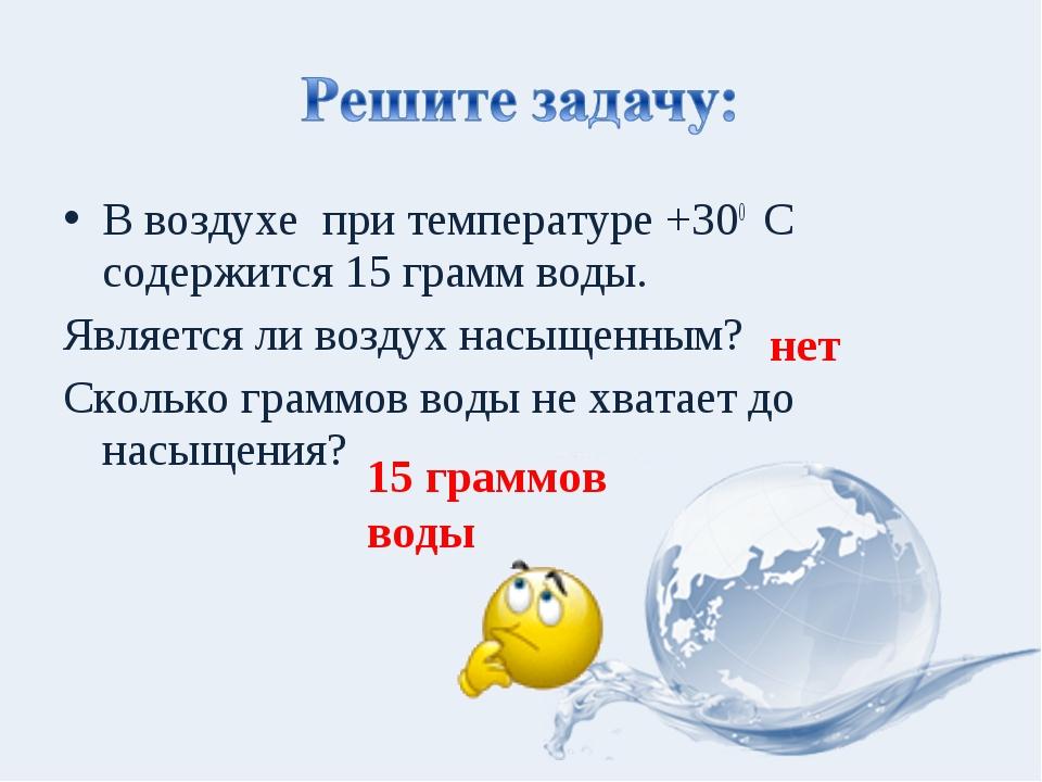 В воздухе при температуре +300 С содержится 15 грамм воды. Является ли воздух...