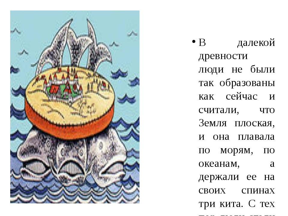 В далекой древности люди не были так образованы как сейчас и считали, что Зем...