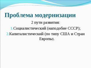 Проблема модернизации 2 пути развития: Социалистический (наподобие СССР); Кап
