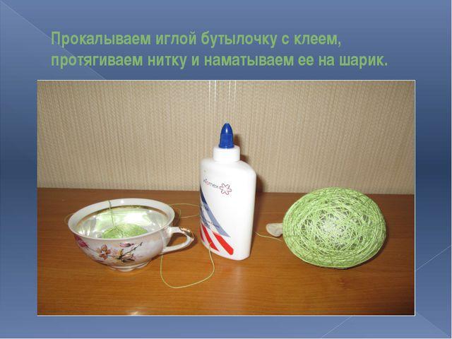 Прокалываем иглой бутылочку с клеем, протягиваем нитку и наматываем ее на шар...