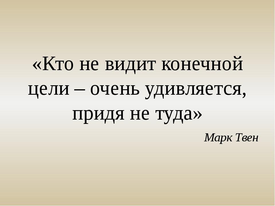 «Кто не видит конечной цели – очень удивляется, придя не туда» Марк Твен