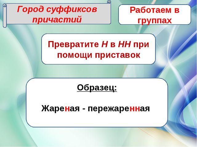 Город суффиксов причастий Работаем в группах Превратите Н в НН при помощи при...