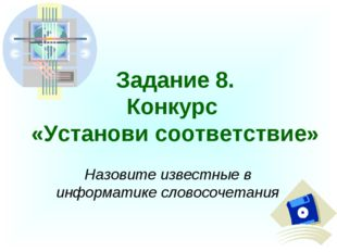 Задание 8. Конкурс «Установи соответствие» Назовите известные в информатике с