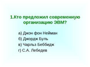 1.Кто предложил современную организацию ЭВМ? а) Джон фон Нейман б) Джордж Бу