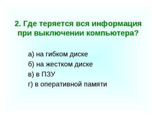2. Где теряется вся информация при выключении компьютера? а) на гибком диске