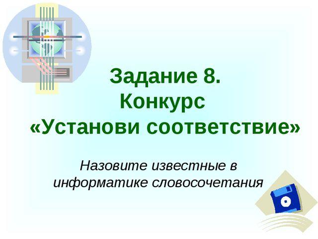Задание 8. Конкурс «Установи соответствие» Назовите известные в информатике с...