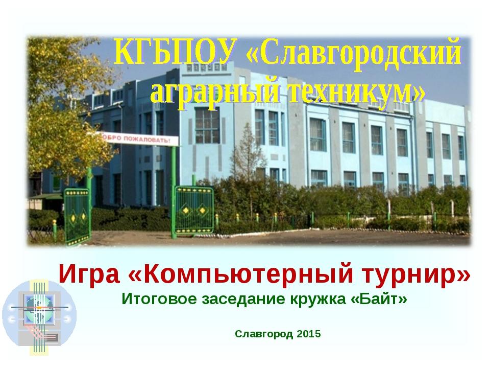Славгород 2015 Игра «Компьютерный турнир» Итоговое заседание кружка «Байт»