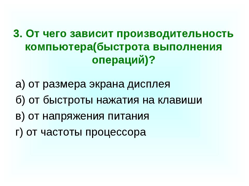 3. От чего зависит производительность компьютера(быстрота выполнения операций...