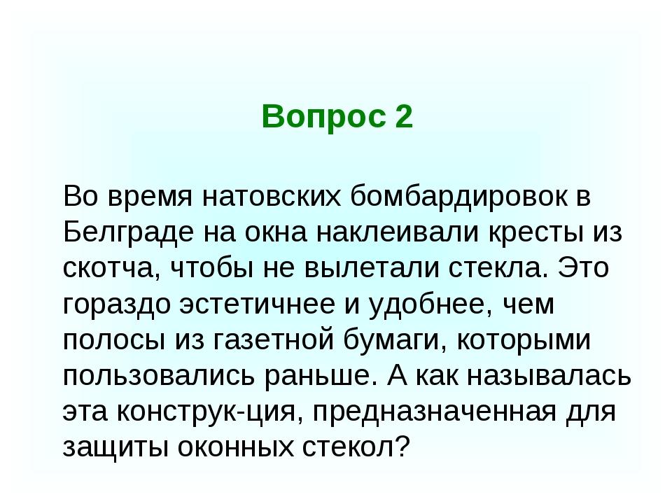Вопрос 2 Во время натовских бомбардировок в Белграде на окна наклеивали крес...