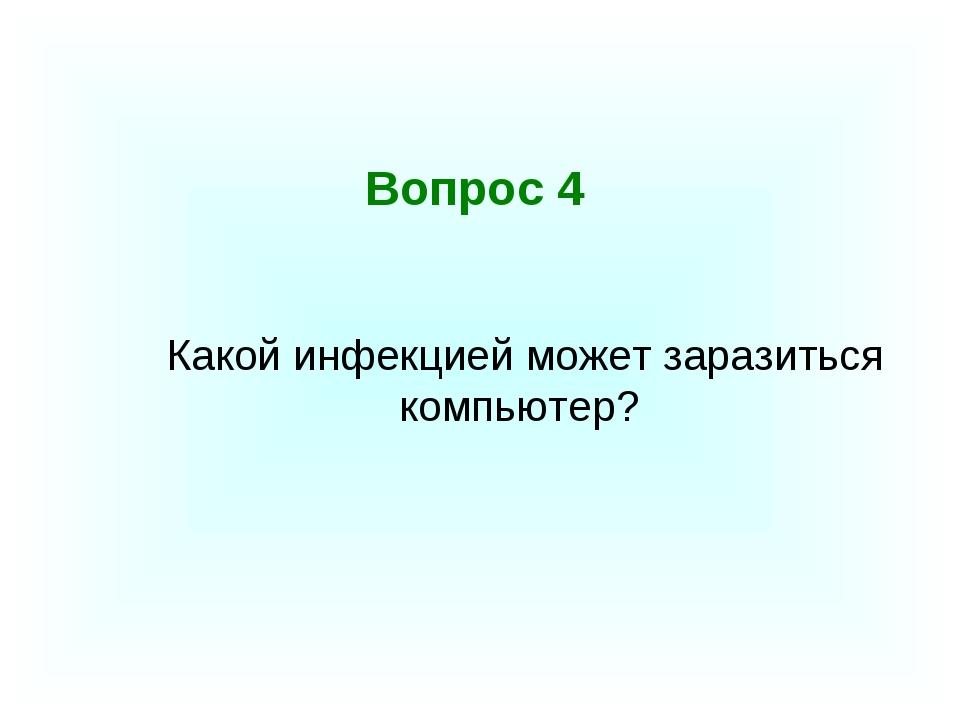 Вопрос 4 Какой инфекцией может заразиться компьютер?