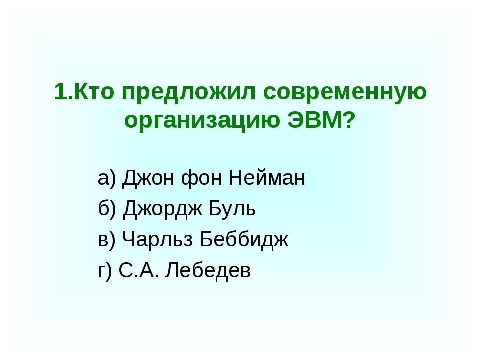 1.Кто предложил современную организацию ЭВМ? а) Джон фон Нейман б) Джордж Бу...