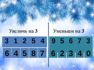 Увеличь на 3 Уменьши на 3 6 4 5 8 7 0 4 3 2 6 3 1 2 5 4 9 5 6 7 3