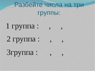 Разбейте числа на три группы: 1 группа : , , 2 группа : , , 3группа : , ,