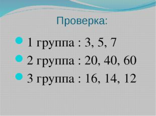 Проверка: 1 группа : 3, 5, 7 2 группа : 20, 40, 60 3 группа : 16, 14, 12