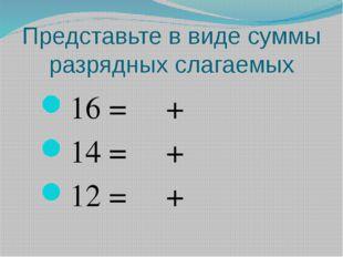 Представьте в виде суммы разрядных слагаемых 16 = + 14 = + 12 = +