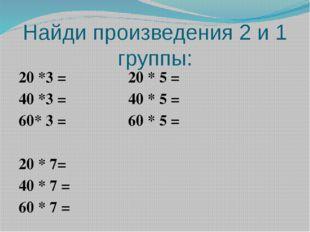 Найди произведения 2 и 1 группы: 20 *3 = 20 * 5 = 40 *3 = 40 * 5 = 60* 3 = 60