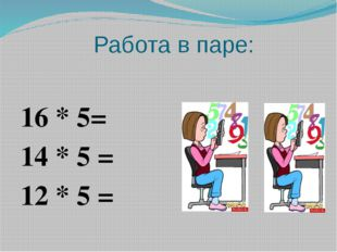Работа в паре: 16 * 5= 14 * 5 = 12 * 5 =