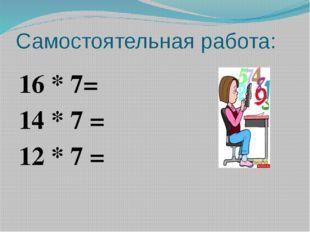 Самостоятельная работа: 16 * 7= 14 * 7 = 12 * 7 =