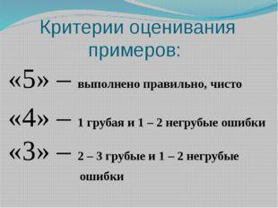 Критерии оценивания примеров: «5» – выполнено правильно, чисто «4» – 1 груба