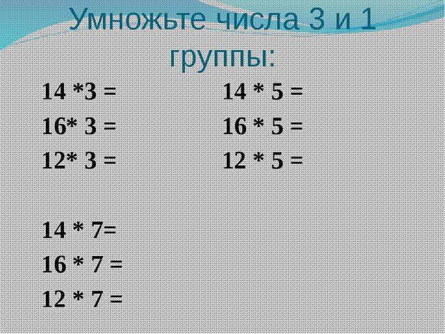 Умножьте числа 3 и 1 группы: 14 *3 = 14 * 5 = 16* 3 = 16 * 5 = 12* 3 = 12 * 5...