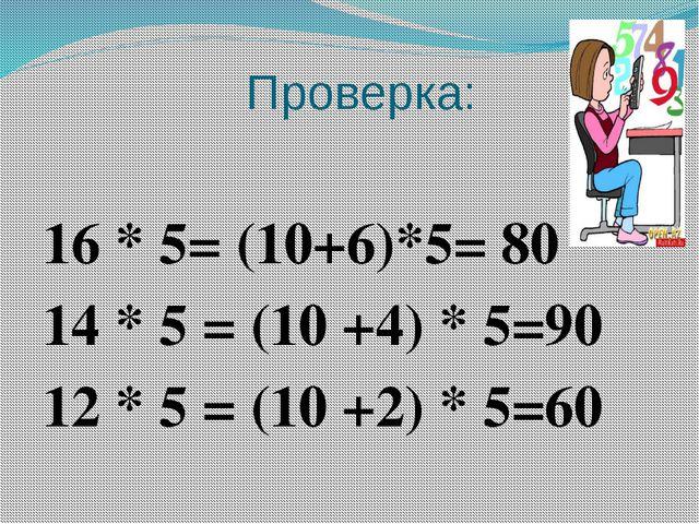 Проверка: 16 * 5= (10+6)*5= 80 14 * 5 = (10 +4) * 5=90 12 * 5 = (10 +2) * 5=60
