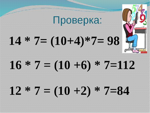 Проверка: 12 * 7 = (10 +2) * 7=84 14 * 7= (10+4)*7= 98 16 * 7 = (10 +6) * 7=112