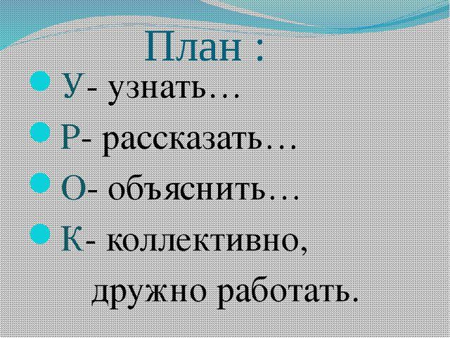 План : У- узнать… Р- рассказать… О- объяснить… К- коллективно, дружно работать.