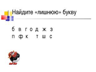 б в г о д ж з п ф к т ш с Найдите «лишнюю» букву