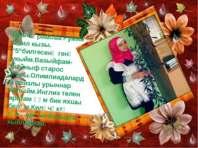 "Мин-Кәримова Румия Фаил кызы. ""5""билгесенә генә укыйм.Вазыйфам-сыйныф старос..."