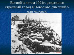 Весной и летом 1921г. разразился страшный голод в Поволжье, унесший 5 млн чел