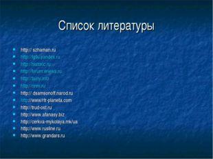 Список литературы http:// szhaman.ru http://fgtki.yandex.ru http://historic.r