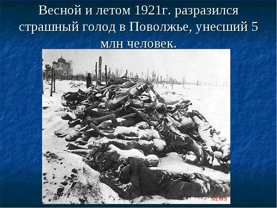 Весной и летом 1921г. разразился страшный голод в Поволжье, унесший 5 млн чел...