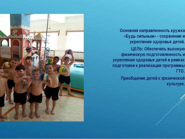 Основная направленность кружка «Будь сильным» - сохранение и укрепление здоро...