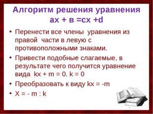 Алгоритм решения уравнения ах + в =сх +d Перенести все члены уравнения из пра
