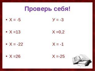 Проверь себя! Х = -5 У = -3 Х =13 Х =0,2 Х = -22 Х = -1 Х =26 Х =-25