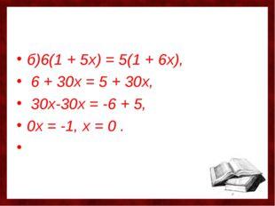 б)6(1 + 5х) = 5(1 + 6х), 6 + 30х = 5 + 30х, 30х-30х = -6 + 5, 0х = -1, х = 0